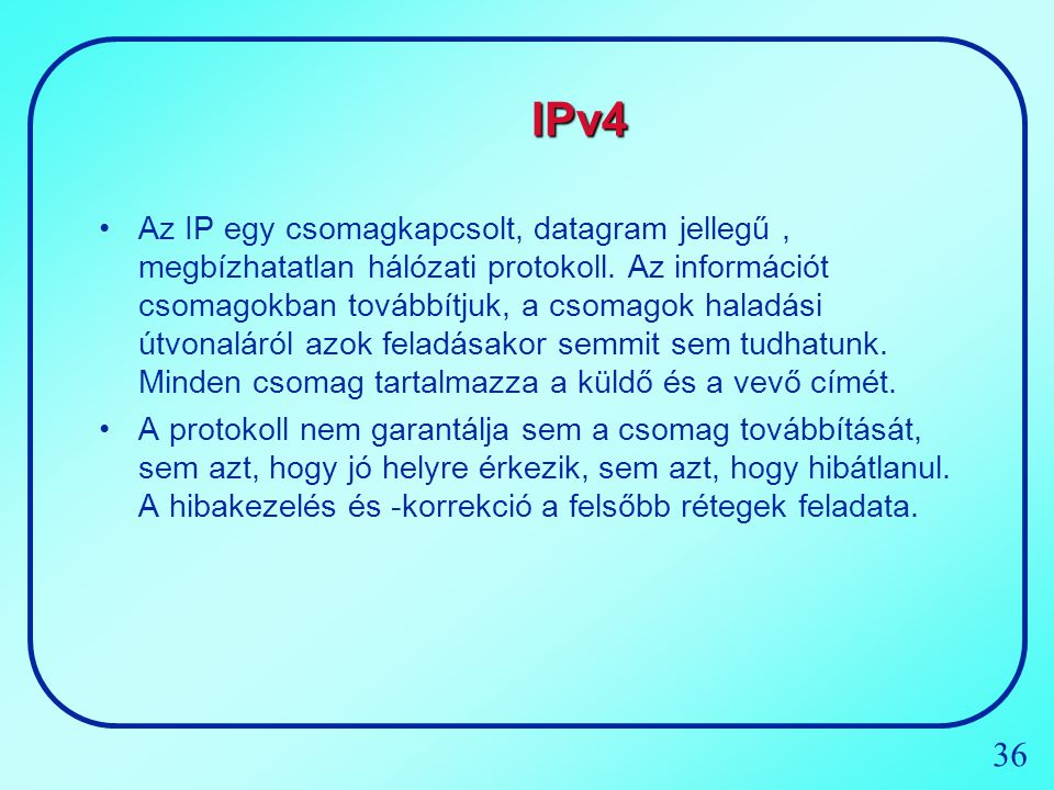 36 IPv4 Az IP egy csomagkapcsolt, datagram jellegű, megbízhatatlan hálózati protokoll. Az információt csomagokban továbbítjuk, a csomagok haladási útv
