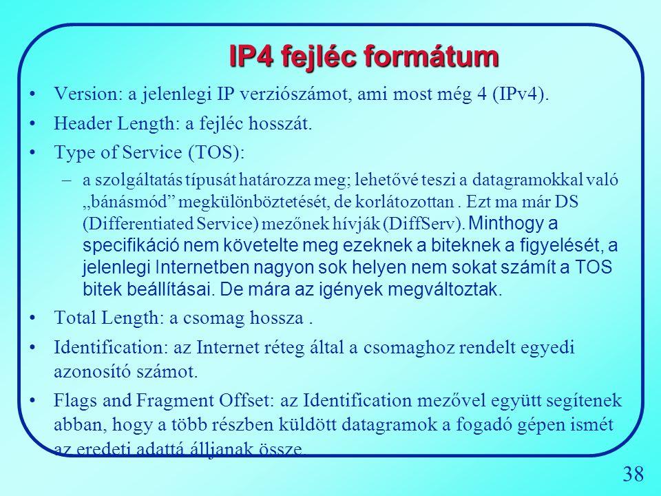 38 IP4 fejléc formátum Version: a jelenlegi IP verziószámot, ami most még 4 (IPv4). Header Length: a fejléc hosszát. Type of Service (TOS): –a szolgál
