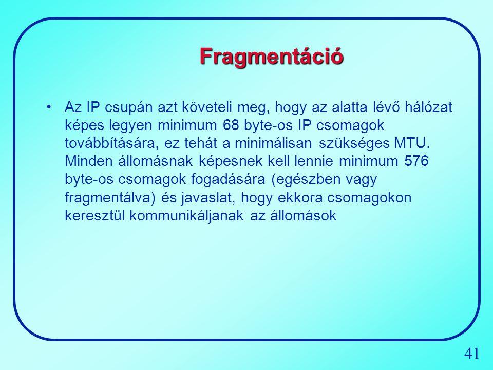 41 Fragmentáció Az IP csupán azt követeli meg, hogy az alatta lévő hálózat képes legyen minimum 68 byte-os IP csomagok továbbítására, ez tehát a minim
