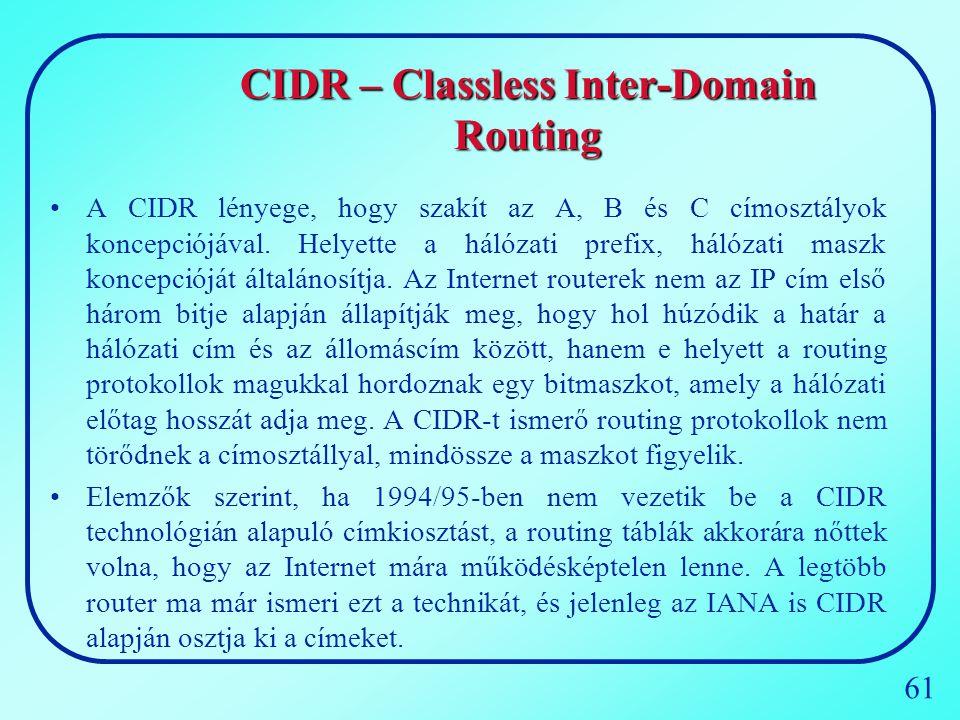 61 CIDR – Classless Inter-Domain Routing A CIDR lényege, hogy szakít az A, B és C címosztályok koncepciójával. Helyette a hálózati prefix, hálózati ma