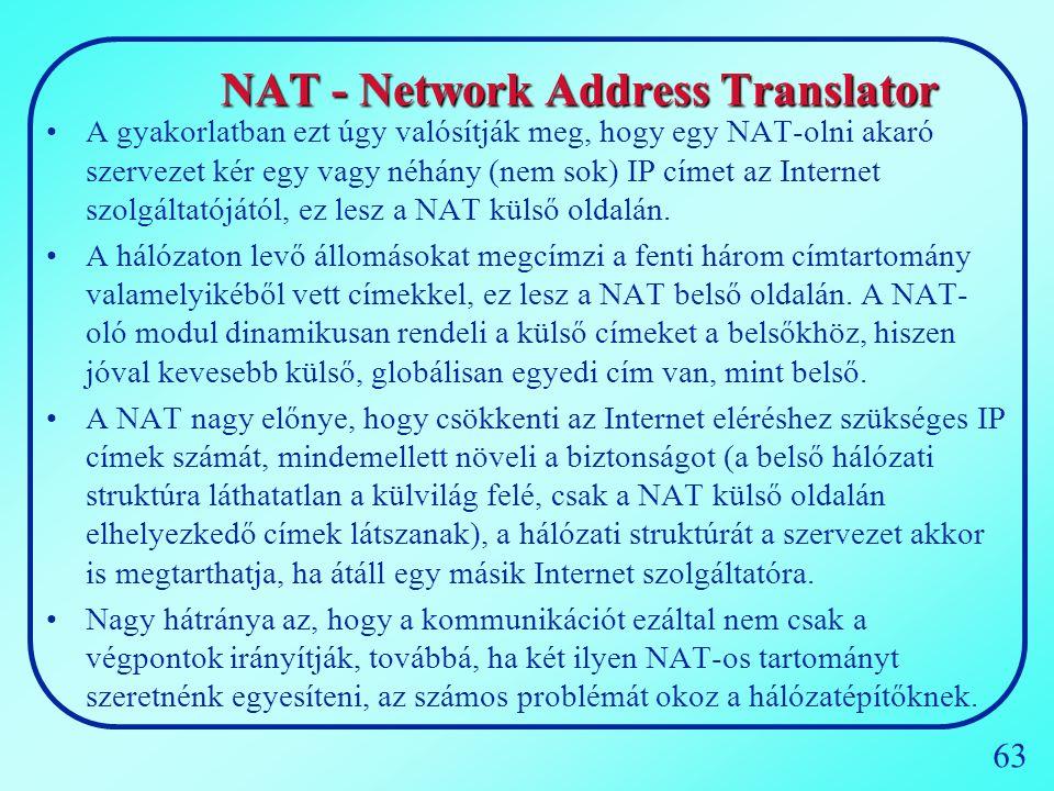 63 NAT - Network Address Translator A gyakorlatban ezt úgy valósítják meg, hogy egy NAT-olni akaró szervezet kér egy vagy néhány (nem sok) IP címet az