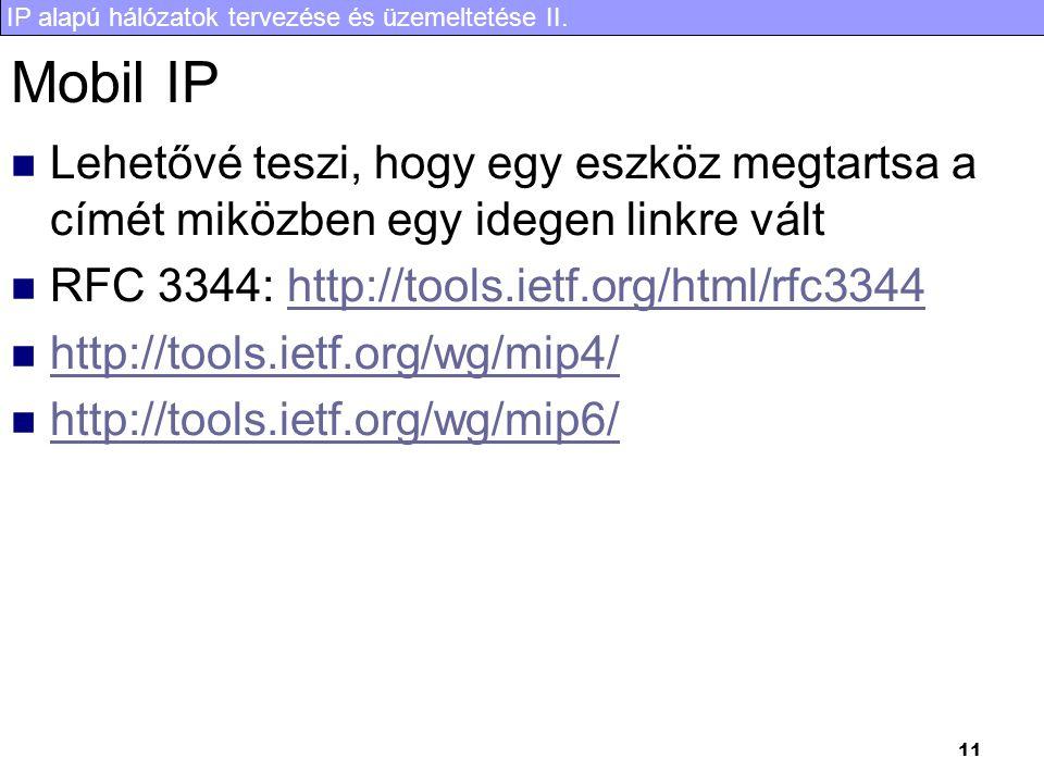 IP alapú hálózatok tervezése és üzemeltetése II. 11 Mobil IP Lehetővé teszi, hogy egy eszköz megtartsa a címét miközben egy idegen linkre vált RFC 334