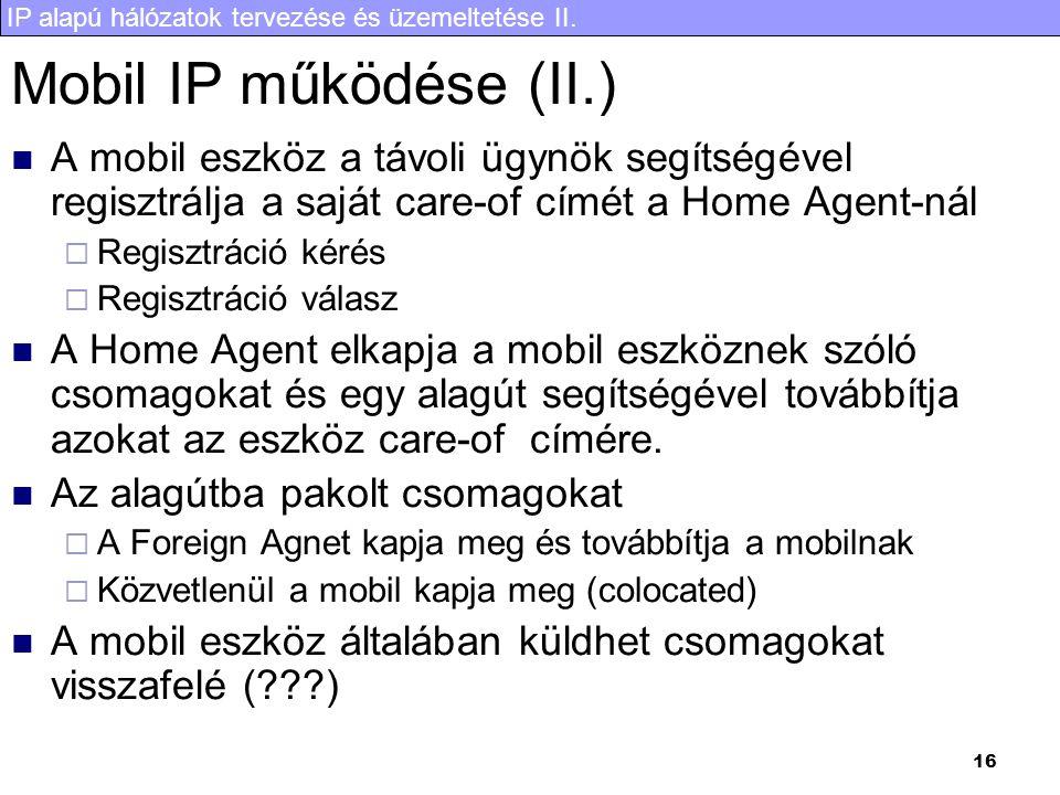 IP alapú hálózatok tervezése és üzemeltetése II. 16 Mobil IP működése (II.) A mobil eszköz a távoli ügynök segítségével regisztrálja a saját care-of c