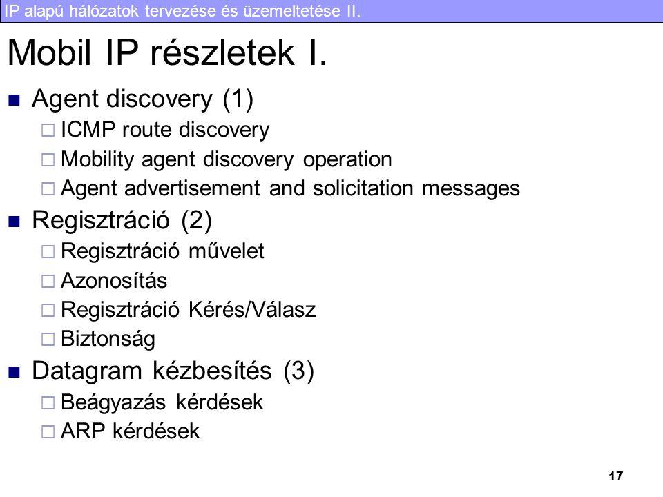 IP alapú hálózatok tervezése és üzemeltetése II. 17 Mobil IP részletek I. Agent discovery (1)  ICMP route discovery  Mobility agent discovery operat