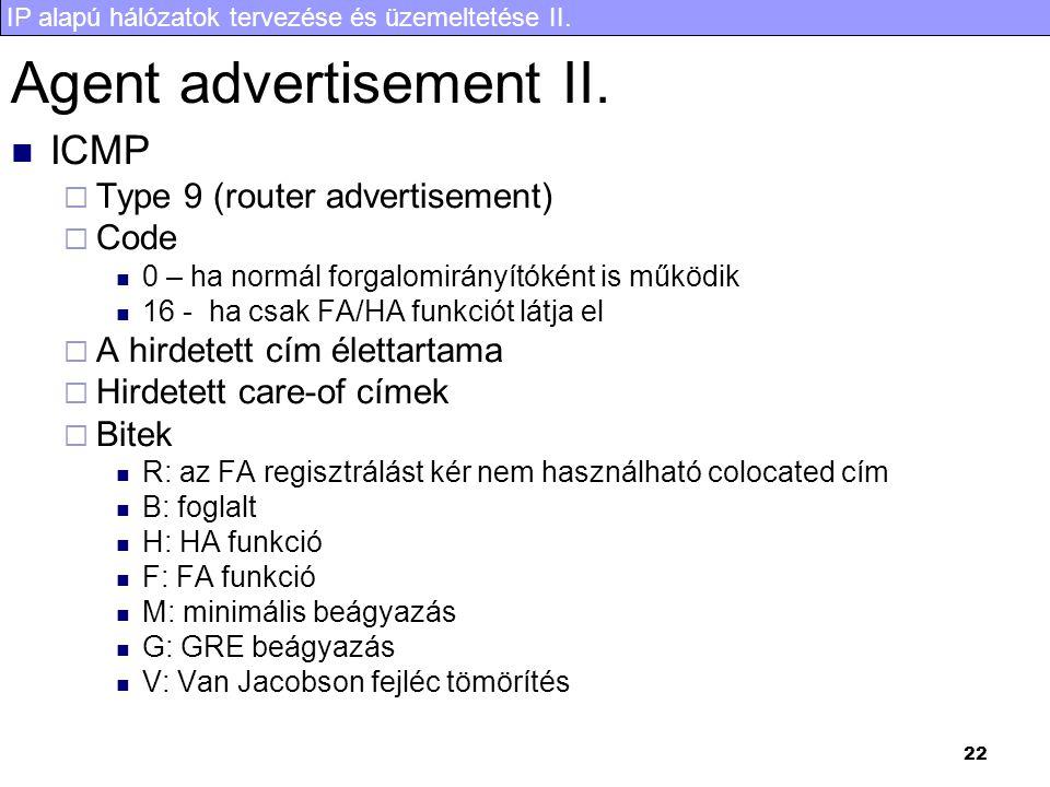 IP alapú hálózatok tervezése és üzemeltetése II. 22 Agent advertisement II. ICMP  Type 9 (router advertisement)  Code 0 – ha normál forgalomirányító