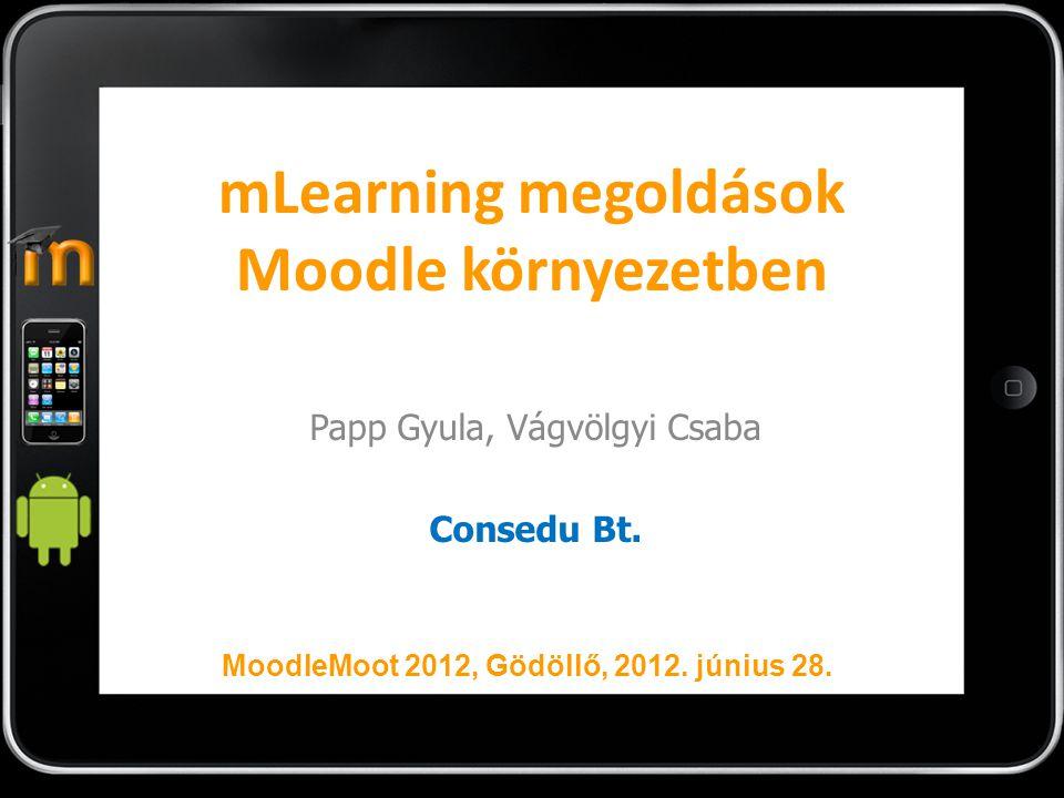 mLearning megoldások Moodle környezetben Papp Gyula, Vágvölgyi Csaba Consedu Bt. MoodleMoot 2012, Gödöllő, 2012. június 28.