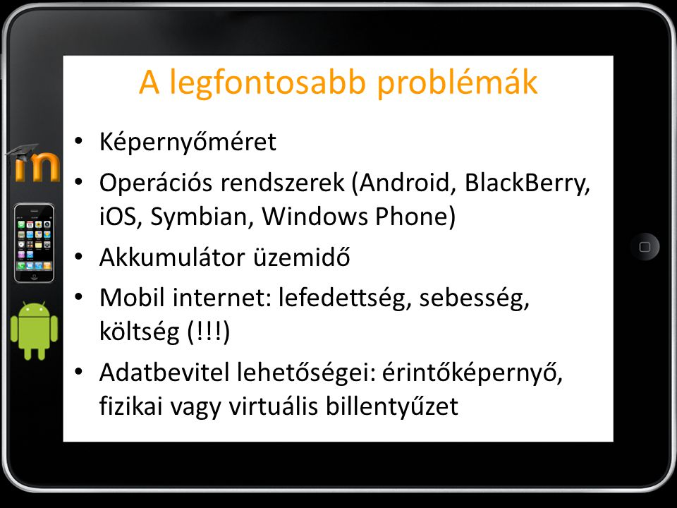 A legfontosabb problémák Képernyőméret Operációs rendszerek (Android, BlackBerry, iOS, Symbian, Windows Phone) Akkumulátor üzemidő Mobil internet: lef
