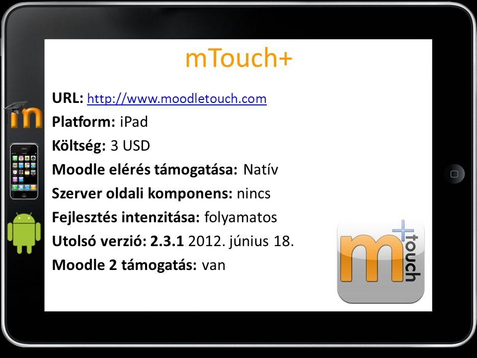 mTouch+ URL: http://www.moodletouch.com http://www.moodletouch.com Platform: iPad Költség: 3 USD Moodle elérés támogatása: Natív Szerver oldali kompon