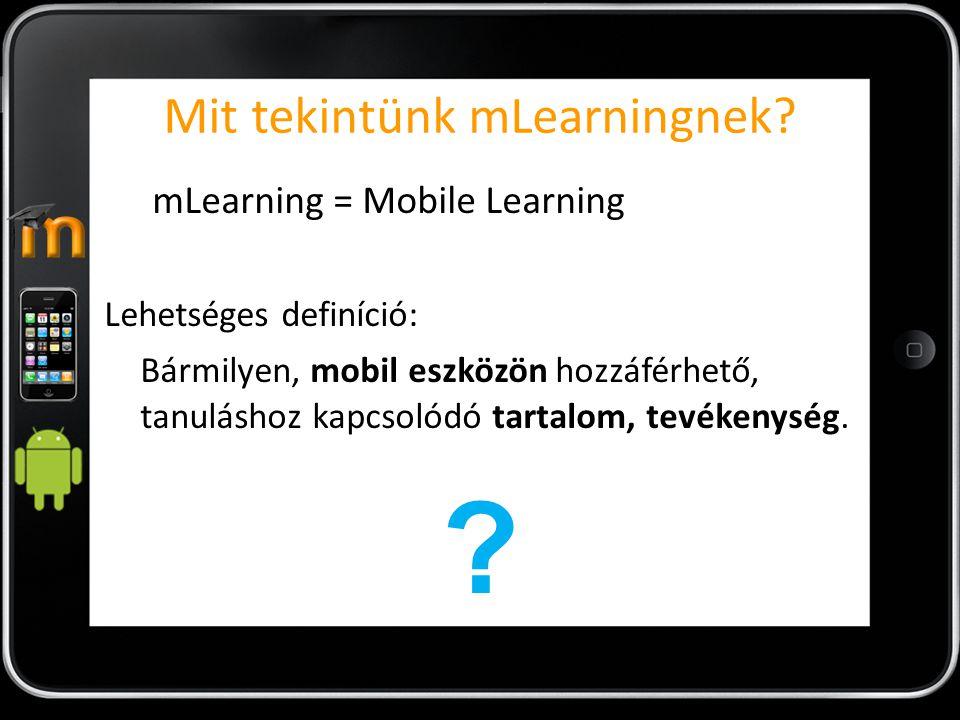 Mit tekintünk mLearningnek? mLearning = Mobile Learning Lehetséges definíció: Bármilyen, mobil eszközön hozzáférhető, tanuláshoz kapcsolódó tartalom,