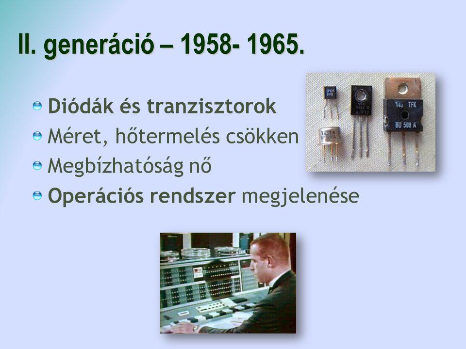II. generáció – 1958- 1965. Diódák és tranzisztorok Méret, hőtermelés csökken Megbízhatóság nő Operációs rendszer megjelenése