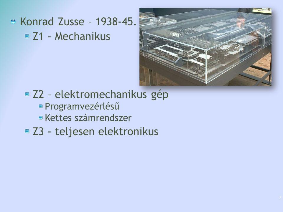 Konrad Zusse – 1938-45. Z1 - Mechanikus Z2 – elektromechanikus gép Programvezérlésű Kettes számrendszer Z3 - teljesen elektronikus 7