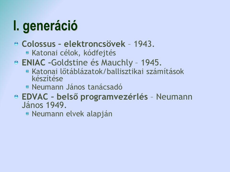 I. generáció Colossus – elektroncsövek – 1943. Katonai célok, kódfejtés ENIAC –Goldstine és Mauchly – 1945. Katonai lőtáblázatok/ballisztikai számítás