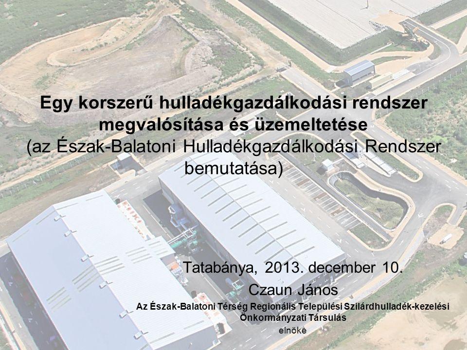 Egy korszerű hulladékgazdálkodási rendszer megvalósítása és üzemeltetése (az Észak-Balatoni Hulladékgazdálkodási Rendszer bemutatása) Tatabánya, 2013.