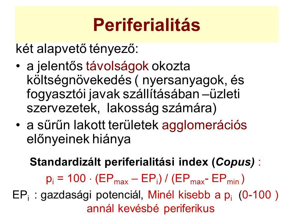 Periferialitás két alapvető tényező: a jelentős távolságok okozta költségnövekedés ( nyersanyagok, és fogyasztói javak szállításában –üzleti szervezetek, lakosság számára) a sűrűn lakott területek agglomerációs előnyeinek hiánya Standardizált periferialitási index (Copus) : p i = 100  (EP max – EP i ) / (EP max - EP min ) EP i : gazdasági potenciál, Minél kisebb a p i (0-100 ) annál kevésbé periferikus