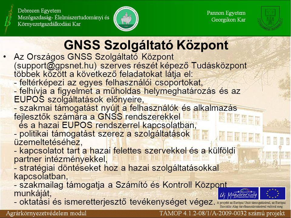 GNSS Szolgáltató Központ Az Országos GNSS Szolgáltató Központ (support@gpsnet.hu) szerves részét képező Tudásközpont többek között a következő feladatokat látja el: - feltérképezi az egyes felhasználói csoportokat, - felhívja a figyelmet a műholdas helymeghatározás és az EUPOS szolgáltatások előnyeire, - szakmai támogatást nyújt a felhasználók és alkalmazás fejlesztők számára a GNSS rendszerekkel és a hazai EUPOS rendszerrel kapcsolatban, - politikai támogatást szerez a szolgáltatások üzemeltetéséhez, - kapcsolatot tart a hazai felettes szervekkel és a külföldi partner intézményekkel, - stratégiai döntéseket hoz a hazai szolgáltatásokkal kapcsolatban, - szakmailag támogatja a Számító és Kontroll Központ munkáját, - oktatási és ismeretterjesztő tevékenységet végez.
