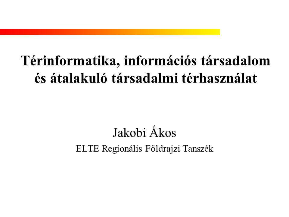 Térinformatika, információs társadalom és átalakuló társadalmi térhasználat Jakobi Ákos ELTE Regionális Földrajzi Tanszék