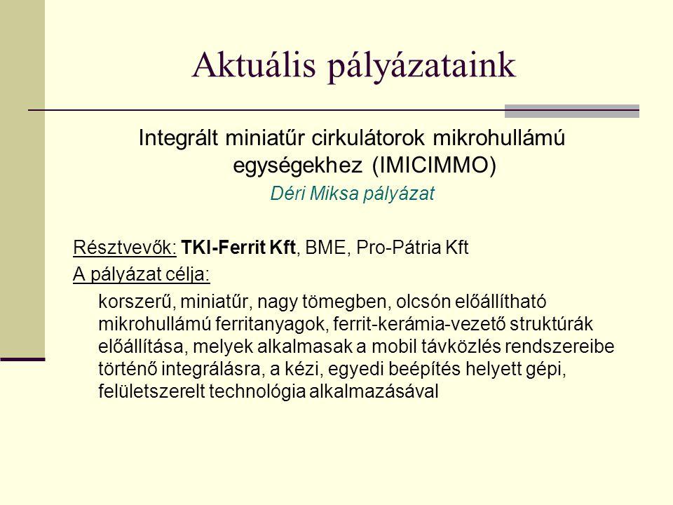Aktuális pályázataink Integrált miniatűr cirkulátorok mikrohullámú egységekhez (IMICIMMO) Déri Miksa pályázat Résztvevők: TKI-Ferrit Kft, BME, Pro-Pátria Kft A pályázat célja: korszerű, miniatűr, nagy tömegben, olcsón előállítható mikrohullámú ferritanyagok, ferrit-kerámia-vezető struktúrák előállítása, melyek alkalmasak a mobil távközlés rendszereibe történő integrálásra, a kézi, egyedi beépítés helyett gépi, felületszerelt technológia alkalmazásával