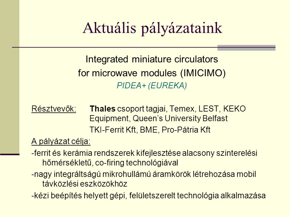 Aktuális pályázataink Integrated miniature circulators for microwave modules (IMICIMO) PIDEA+ (EUREKA) Résztvevők:Thales csoport tagjai, Temex, LEST, KEKO Equipment, Queen's University Belfast TKI-Ferrit Kft, BME, Pro-Pátria Kft A pályázat célja: -ferrit és kerámia rendszerek kifejlesztése alacsony szinterelési hőmérsékletű, co-firing technológiával -nagy integráltságú mikrohullámú áramkörök létrehozása mobil távközlési eszközökhöz -kézi beépítés helyett gépi, felületszerelt technológia alkalmazása