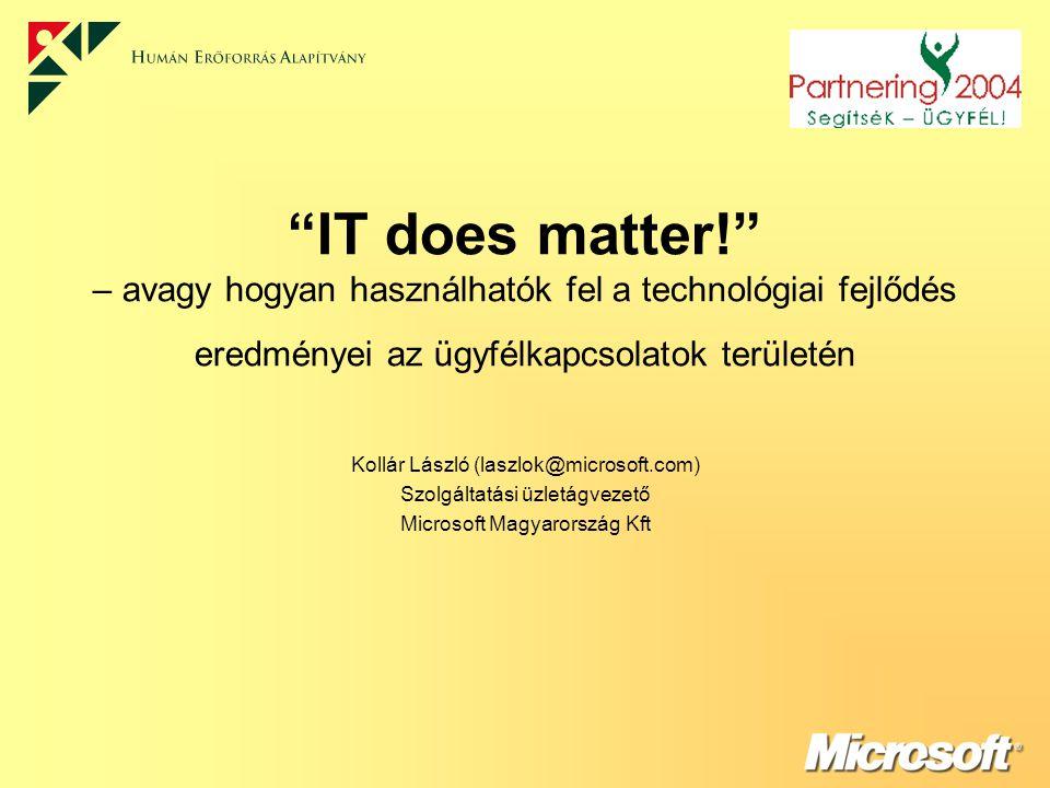 IT does matter! – avagy hogyan használhatók fel a technológiai fejlődés eredményei az ügyfélkapcsolatok területén Kollár László (laszlok@microsoft.com) Szolgáltatási üzletágvezető Microsoft Magyarország Kft