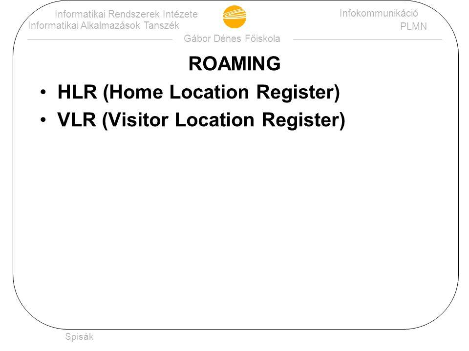 Gábor Dénes Főiskola Informatikai Rendszerek Intézete Informatikai Alkalmazások Tanszék Infokommunikáció PLMN Spisák ROAMING HLR (Home Location Regist