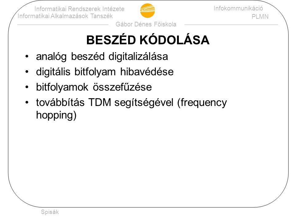 Gábor Dénes Főiskola Informatikai Rendszerek Intézete Informatikai Alkalmazások Tanszék Infokommunikáció PLMN Spisák ANALÓG BESZÉD DIGITALIZÁLÁSA mintavételezés 8kHz frekvencián lineáris kvantálás 13 biten (104 kb/s adat) 20 ms beszédből 260 bit adat (13 kb/s) (Vocoder segítségével)