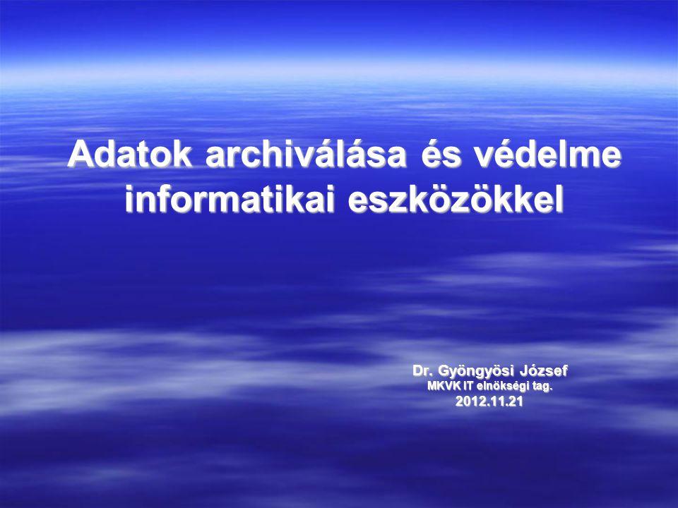 Adatok archiválása és védelme informatikai eszközökkel Dr. Gyöngyösi József MKVK IT elnökségi tag. 2012.11.21