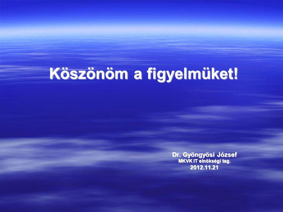 Köszönöm a figyelmüket! Dr. Gyöngyösi József MKVK IT elnökségi tag. 2012.11.21