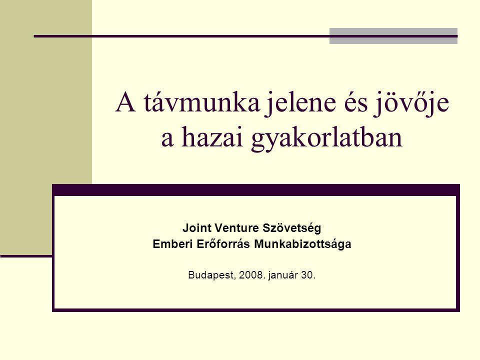 A távmunka jelene és jövője a hazai gyakorlatban Joint Venture Szövetség Emberi Erőforrás Munkabizottsága Budapest, 2008. január 30.