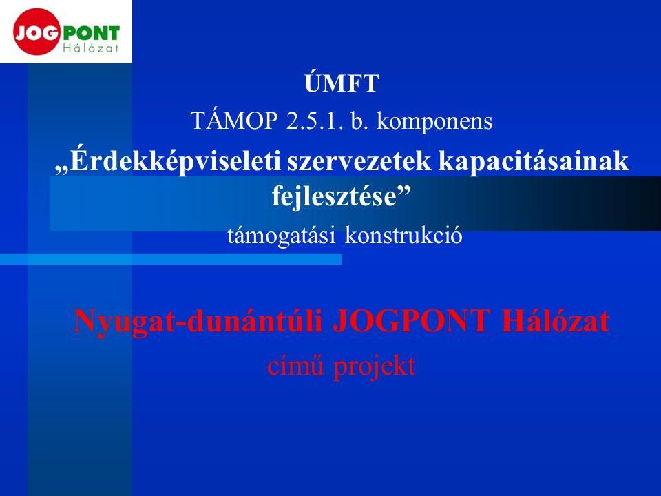 """ÚMFT TÁMOP 2.5.1. b. komponens """"Érdekképviseleti szervezetek kapacitásainak fejlesztése"""" támogatási konstrukció Nyugat-dunántúli JOGPONT Hálózat című"""