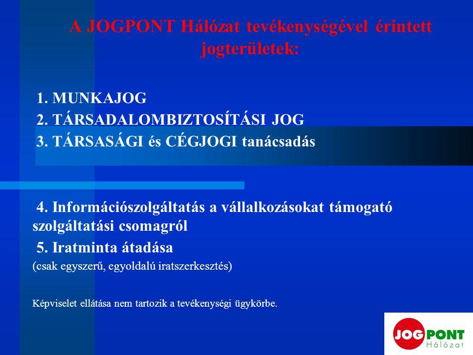 A JOGPONT Hálózat tevékenységével érintett jogterületek: 1. MUNKAJOG 2. TÁRSADALOMBIZTOSÍTÁSI JOG 3. TÁRSASÁGI és CÉGJOGI tanácsadás 4. Információszol
