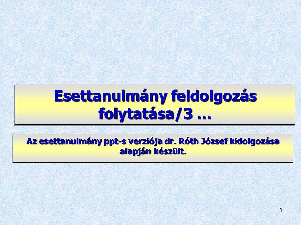 1 Esettanulmány feldolgozás folytatása/3 … Az esettanulmány ppt-s verziója dr. Róth József kidolgozása alapján készült.