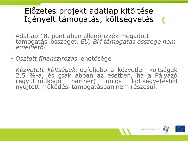Előzetes projekt adatlap kitöltése Igényelt támogatás, költségvetés - Adatlap 18. pontjában ellenőrizzék megadott támogatási összeget. EU, BM támogatá