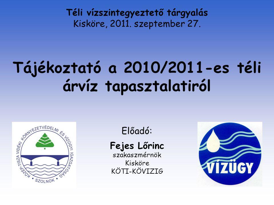 Tájékoztató a 2010/2011-es téli árvíz tapasztalatiról Előadó: Fejes Lőrinc szakaszmérnök Kisköre KÖTI-KÖVIZIG Téli vízszintegyeztető tárgyalás Kisköre, 2011.