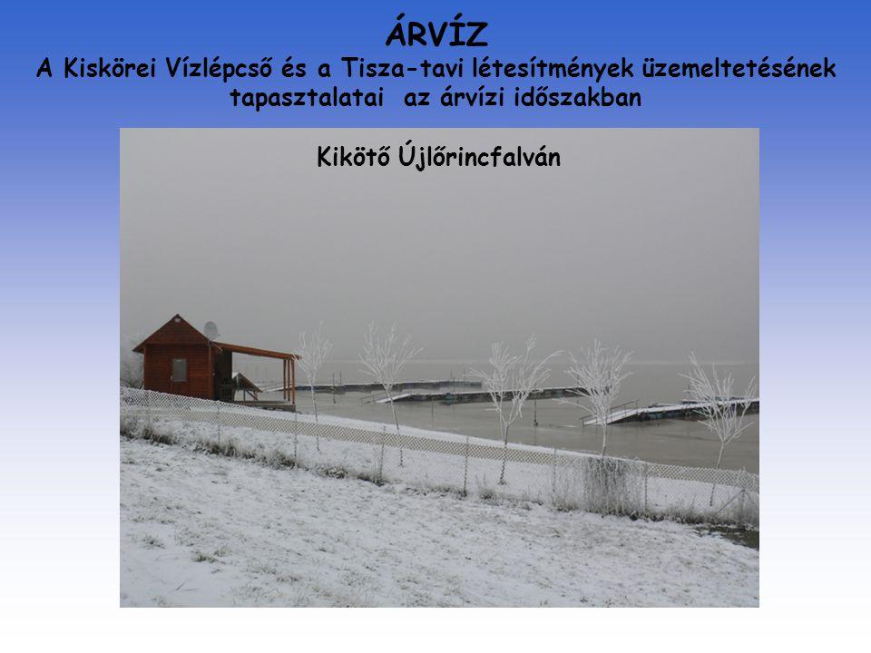 ÁRVÍZ A Kiskörei Vízlépcső és a Tisza-tavi létesítmények üzemeltetésének tapasztalatai az árvízi időszakban Kikötő Újlőrincfalván