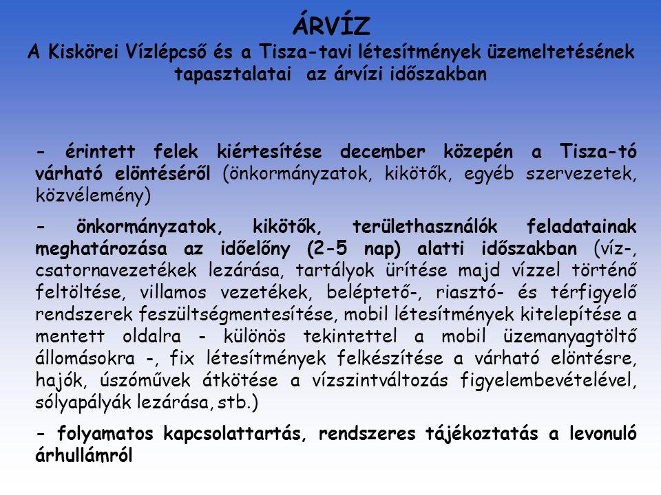 ÁRVÍZ A Kiskörei Vízlépcső és a Tisza-tavi létesítmények üzemeltetésének tapasztalatai az árvízi időszakban - érintett felek kiértesítése december közepén a Tisza-tó várható elöntéséről (önkormányzatok, kikötők, egyéb szervezetek, közvélemény) - önkormányzatok, kikötők, területhasználók feladatainak meghatározása az időelőny (2-5 nap) alatti időszakban (víz-, csatornavezetékek lezárása, tartályok ürítése majd vízzel történő feltöltése, villamos vezetékek, beléptető-, riasztó- és térfigyelő rendszerek feszültségmentesítése, mobil létesítmények kitelepítése a mentett oldalra - különös tekintettel a mobil üzemanyagtöltő állomásokra -, fix létesítmények felkészítése a várható elöntésre, hajók, úszóművek átkötése a vízszintváltozás figyelembevételével, sólyapályák lezárása, stb.) - folyamatos kapcsolattartás, rendszeres tájékoztatás a levonuló árhullámról