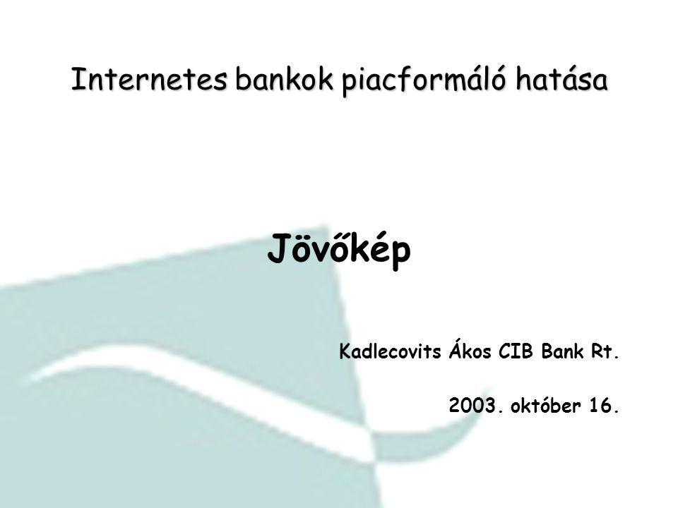 Internetes bankok piacformáló hatása Jövőkép Kadlecovits Ákos CIB Bank Rt. 2003. október 16.