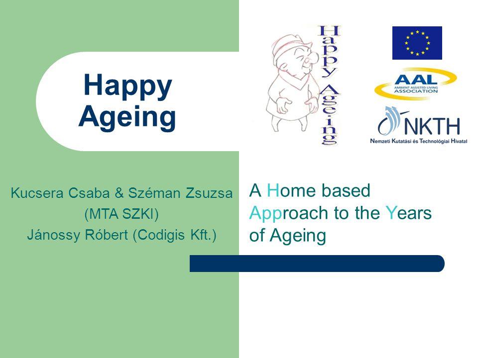 Happy Ageing A Home based Approach to the Years of Ageing Kucsera Csaba & Széman Zsuzsa (MTA SZKI) Jánossy Róbert (Codigis Kft.)