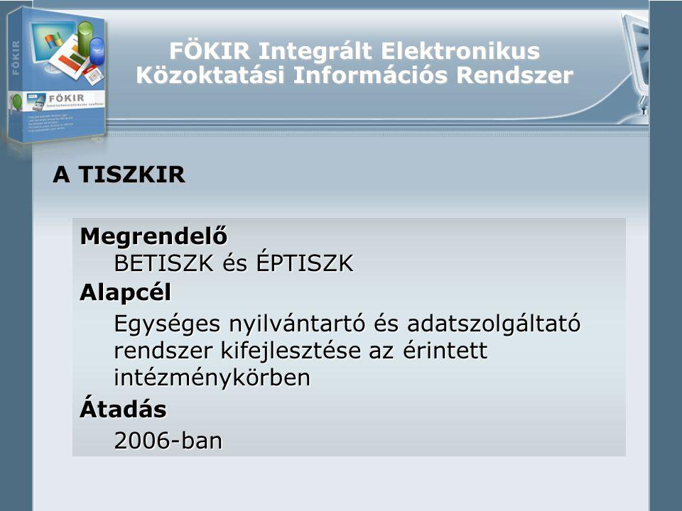 FÖKIR Integrált Elektronikus Közoktatási Információs Rendszer A TISZKIR Megrendelő BETISZK és ÉPTISZK Alapcél Egységes nyilvántartó és adatszolgáltató rendszer kifejlesztése az érintett intézménykörben Átadás2006-ban