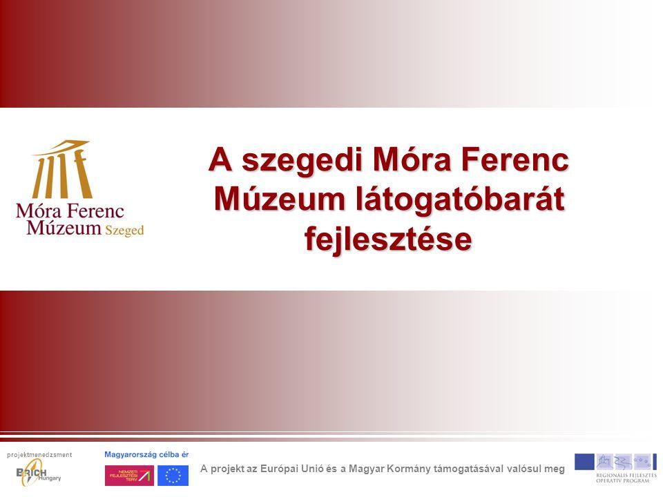 A szegedi Móra Ferenc Múzeum látogatóbarát fejlesztése A projekt az Európai Unió és a Magyar Kormány támogatásával valósul meg projektmenedzsment