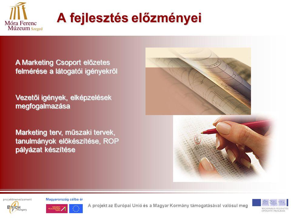 A fejlesztés előzményei A Marketing Csoport előzetes felmérése a látogatói igényekről Vezetői igények, elképzelések megfogalmazása Marketing terv, műszaki tervek, tanulmányok előkészítése, ROP pályázat készítése A projekt az Európai Unió és a Magyar Kormány támogatásával valósul meg projektmenedzsment