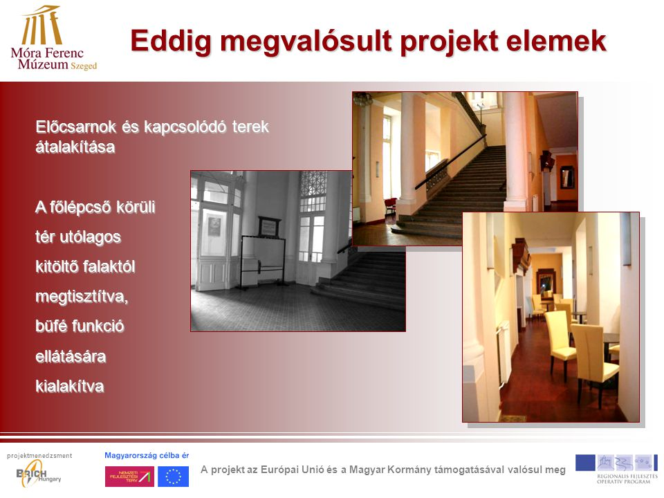 Eddig megvalósult projekt elemek Előcsarnok és kapcsolódó terek átalakítása A főlépcső körüli tér utólagos kitöltő falaktól megtisztítva, büfé funkció ellátásárakialakítva A projekt az Európai Unió és a Magyar Kormány támogatásával valósul meg projektmenedzsment