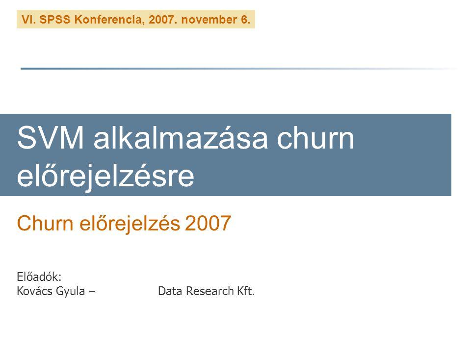 VI. SPSS Konferencia, 2007. november 6. SVM alkalmazása churn előrejelzésre Churn előrejelzés 2007 Előadók: Kovács Gyula – Data Research Kft.