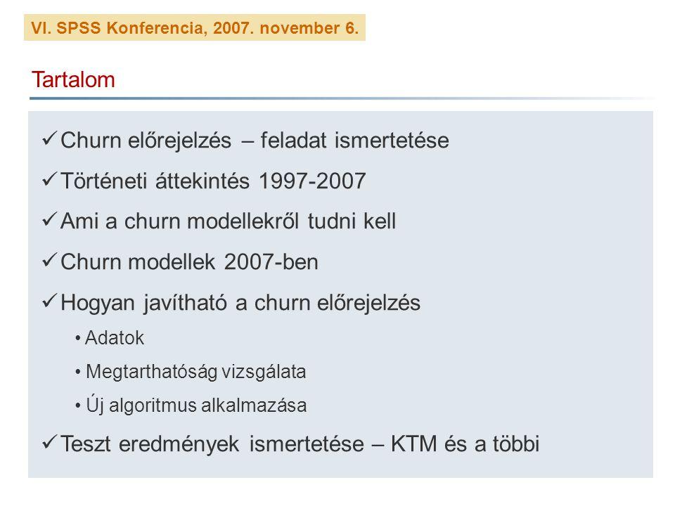 VI. SPSS Konferencia, 2007. november 6. Tartalom Churn előrejelzés – feladat ismertetése Történeti áttekintés 1997-2007 Ami a churn modellekről tudni