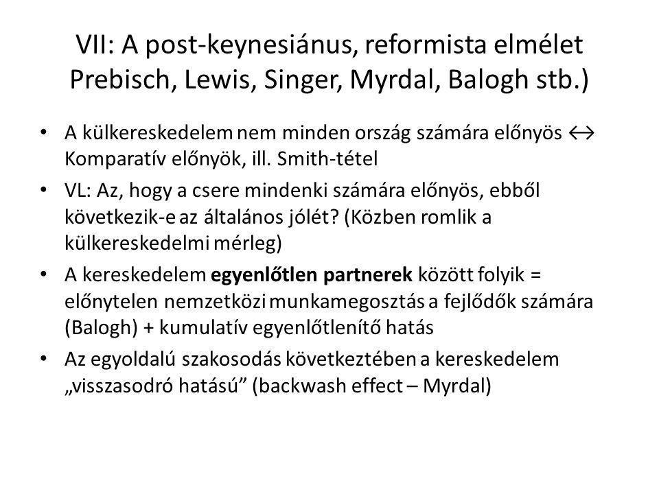 VII: A post-keynesiánus, reformista elmélet Prebisch, Lewis, Singer, Myrdal, Balogh stb.) A külkereskedelem nem minden ország számára előnyös ↔ Komparatív előnyök, ill.