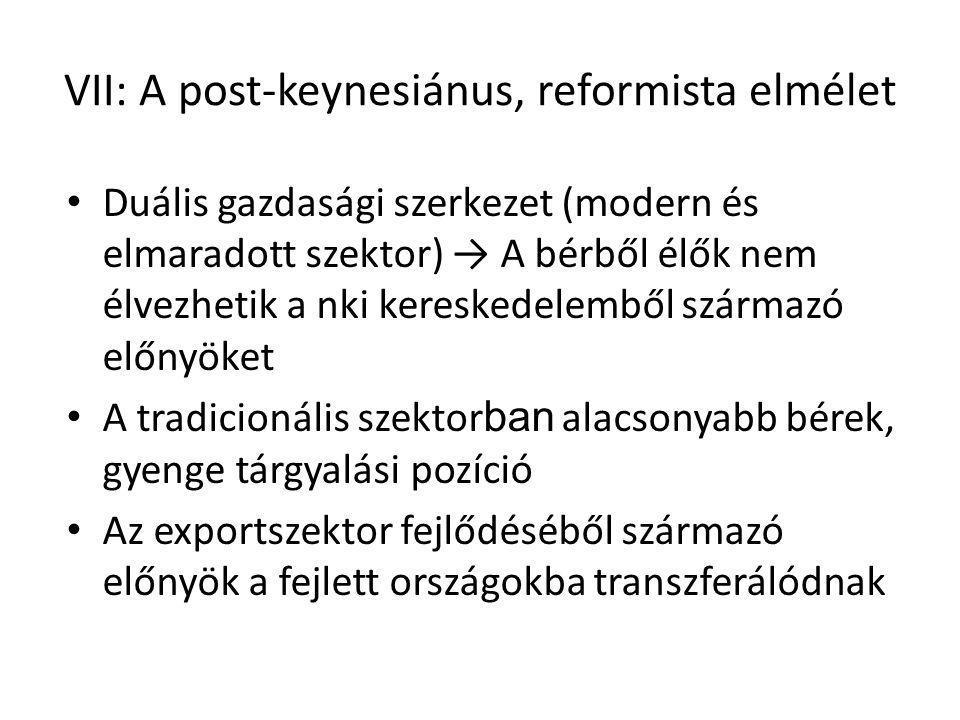 VII: A post-keynesiánus, reformista elmélet Duális gazdasági szerkezet (modern és elmaradott szektor) → A bérből élők nem élvezhetik a nki kereskedelemből származó előnyöket A tradicionális szektor ban alacsonyabb bérek, gyenge tárgyalási pozíció Az exportszektor fejlődéséből származó előnyök a fejlett országokba transzferálódnak