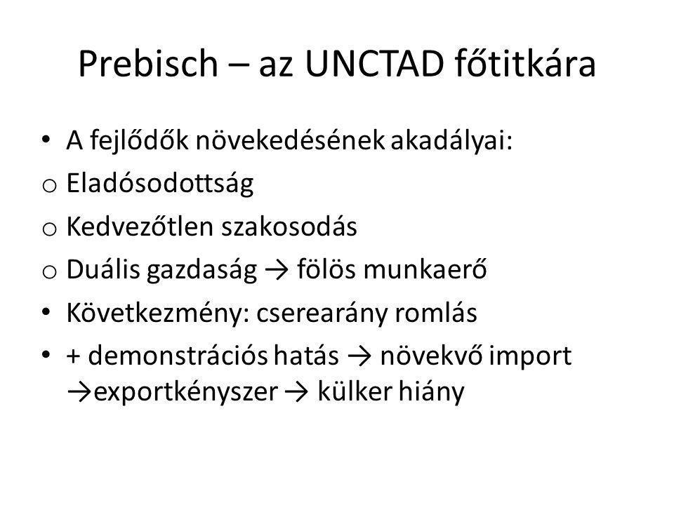 Prebisch – az UNCTAD főtitkára A fejlődők növekedésének akadályai: o Eladósodottság o Kedvezőtlen szakosodás o Duális gazdaság → fölös munkaerő Követk