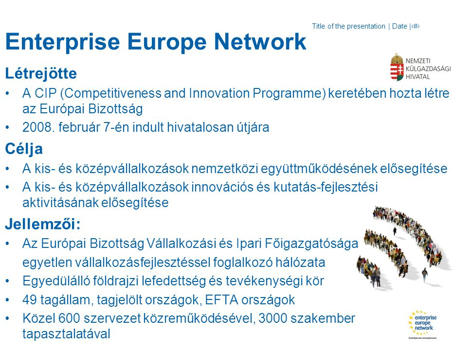 Title of the presentation | Date |‹#› Enterprise Europe Network Létrejötte A CIP (Competitiveness and Innovation Programme) keretében hozta létre az Európai Bizottság 2008.