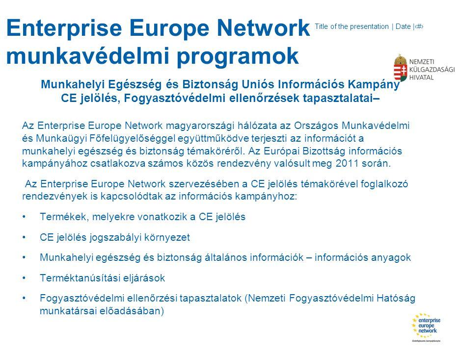 Title of the presentation | Date |‹#› Enterprise Europe Network munkavédelmi programok Munkahelyi Egészség és Biztonság Uniós Információs Kampány CE jelölés, Fogyasztóvédelmi ellenőrzések tapasztalatai– Az Enterprise Europe Network magyarországi hálózata az Országos Munkavédelmi és Munkaügyi Főfelügyelőséggel együttműködve terjeszti az információt a munkahelyi egészség és biztonság témaköréről.