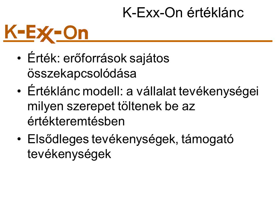 K-Exx-On értéklánc Érték: erőforrások sajátos összekapcsolódása Értéklánc modell: a vállalat tevékenységei milyen szerepet töltenek be az értékteremtésben Elsődleges tevékenységek, támogató tevékenységek
