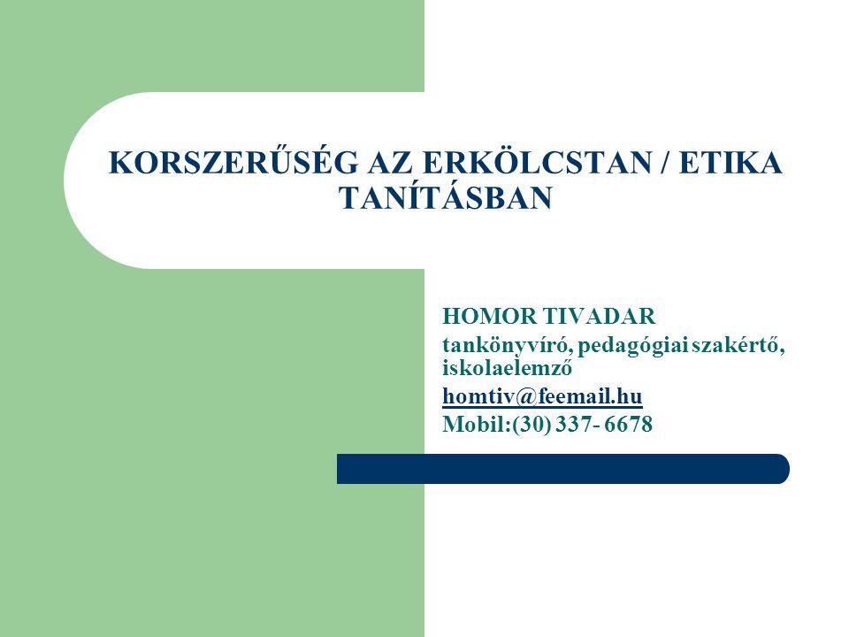 KORSZERŰSÉG AZ ERKÖLCSTAN / ETIKA TANÍTÁSBAN HOMOR TIVADAR tankönyvíró, pedagógiai szakértő, iskolaelemző homtiv@feemail.hu Mobil:(30) 337- 6678